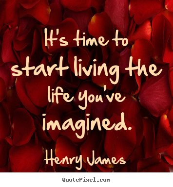 Sayings about life - It's time to start living the life you've imagined.