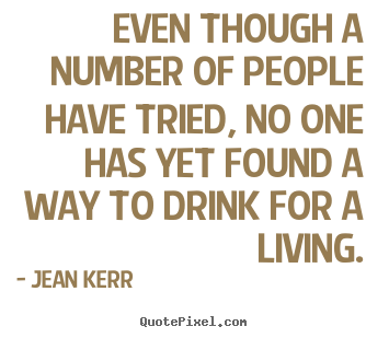 Even though a number of people have tried, no one has yet.. Jean Kerr popular life sayings