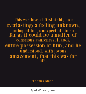 This was love at first sight, love everlasting: a feeling.. Thomas Mann best life quotes