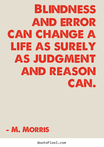 Make picture quote about life - Blindness and error can change a life as surely as judgment and reason..