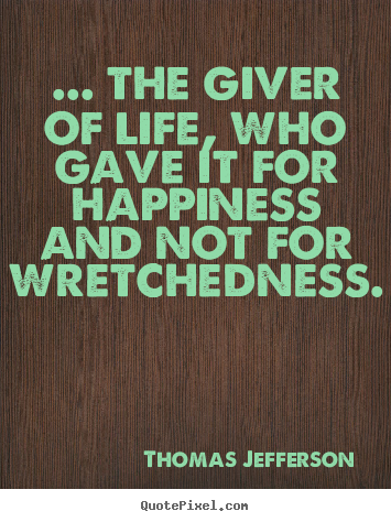 ... the giver of life, who gave it for happiness and not for wretchedness. Thomas Jefferson  life quote