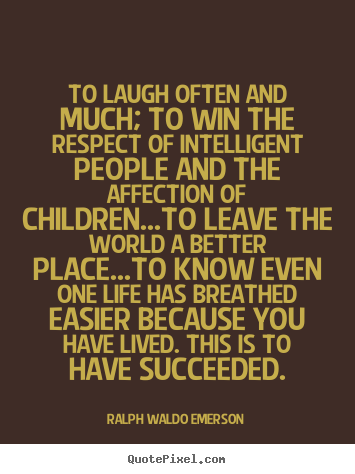 To laugh often and much; to win the respect of intelligent people.. Ralph Waldo Emerson top life quote