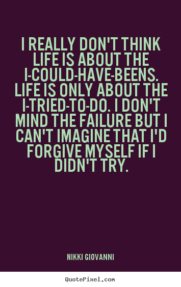 Create graphic picture quotes about life - I really don't think life is about the i-could-have-beens...
