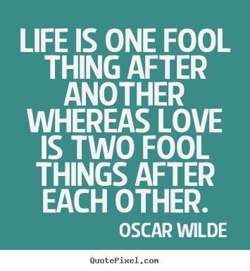 Quotes about life - Life is one fool thing after another whereas love is..