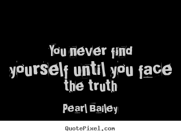 Design custom picture quotes about life - You never find yourself until you face the truth