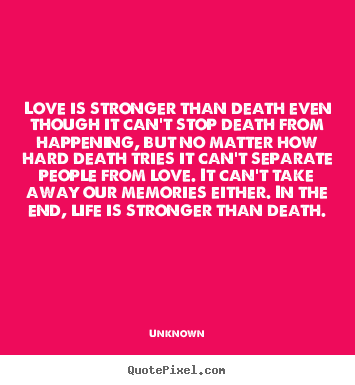 Life sayings - Love is stronger than death even though it can't stop death from happening,..