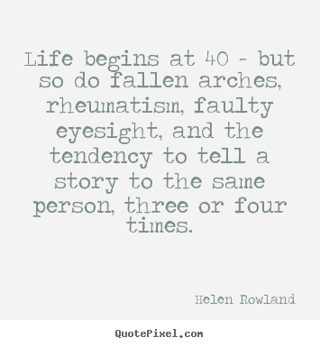 Quotes about life - Life begins at 40 - but so do fallen arches,..