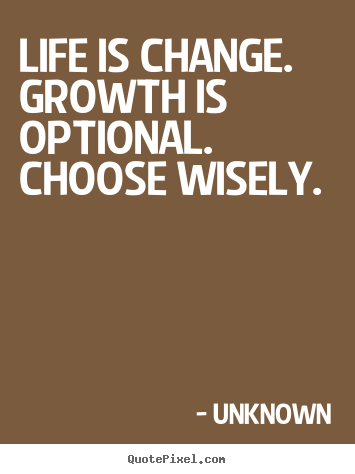 Life sayings - Life is change. growth is optional. choose wisely.