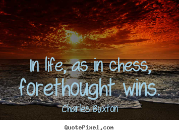 Life quotes - In life, as in chess, forethought wins.
