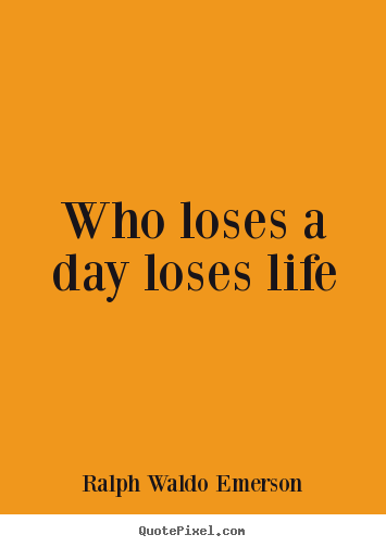 Life quotes - Who loses a day loses life