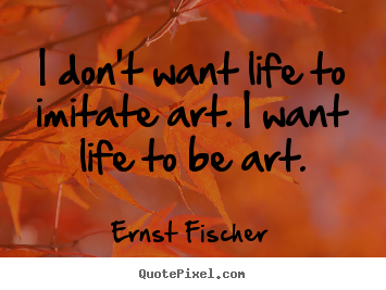 Ernst Fischer picture quotes - I don't want life to imitate art. i want life to be.. - Life quotes