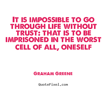 Life quotes - It is impossible to go through life without trust: that is to be imprisoned..