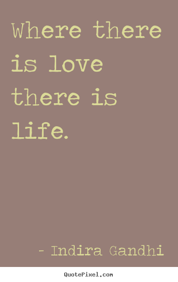 Where there is love there is life. Indira Gandhi greatest life quote