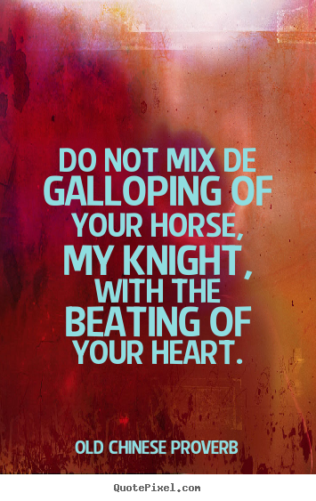 Diy picture quote about life - Do not mix de galloping of your horse, my knight, with..