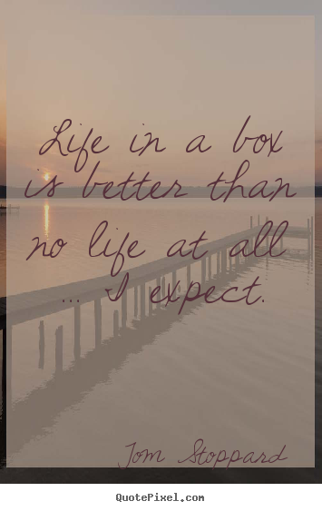 Quote about life - Life in a box is better than no life at all .....