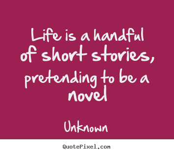 Make custom picture quotes about life - Life is a handful of short stories, pretending to be a novel