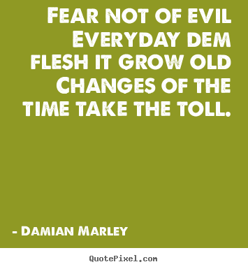 Life quote - Fear not of evileveryday dem flesh it grow oldchanges..