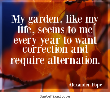My garden, like my life, seems to me every year to want correction.. Alexander Pope good life quotes