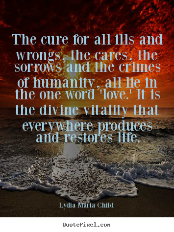 Sayings about life - The cure for all ills and wrongs, the cares, the sorrows and the crimes..