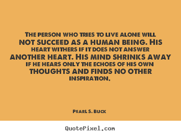 Quote about life - The person who tries to live alone will not succeed as a human being...