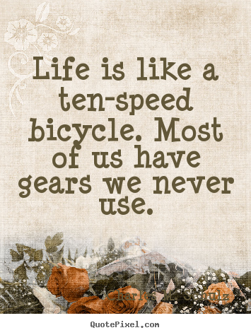 Create your own picture quotes about life - Life is like a ten-speed bicycle. most of us..