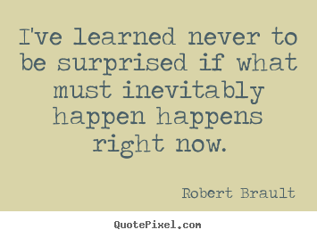 Quotes about life - I've learned never to be surprised if what must inevitably happen happens..