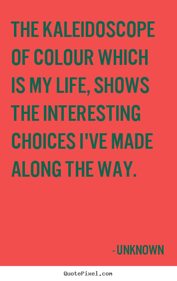 Quote about life - The kaleidoscope of colour which is my life,..