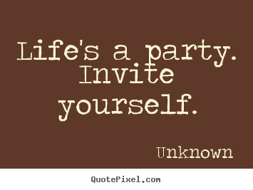 Life's a party.  invite yourself. Unknown best life sayings