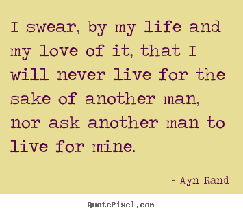 I swear, by my life and my love of it, that i will never.. Ayn Rand  life quotes