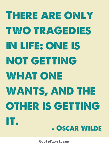 Life quote - There are only two tragedies in life: one is not..