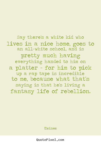 Quotes about life - Say there's a white kid who lives in a nice..