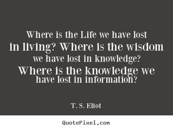Design picture quote about life - Where is the life we have lost in living? where..