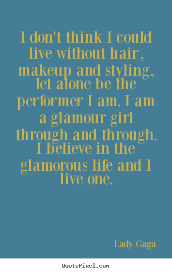 Quotes about life - I don't think i could live without hair, makeup and styling, let alone..