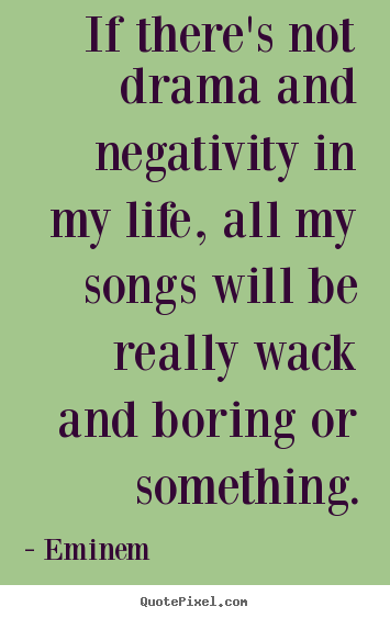 Create custom poster quotes about life - If there's not drama and negativity in my life, all my songs..