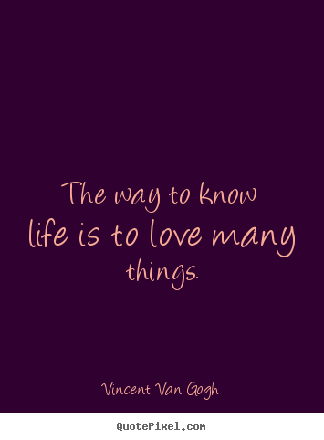 Vincent Van Gogh image quotes - The way to know life is to love many things. - Life quote