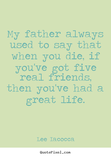 My father always used to say that when you.. Lee Iacocca top life quotes