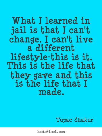 Life quotes - What i learned in jail is that i can't change. i can't..