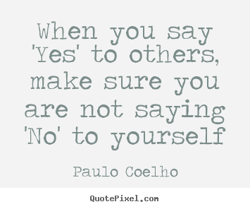 Life quote - When you say 'yes' to others, make sure..