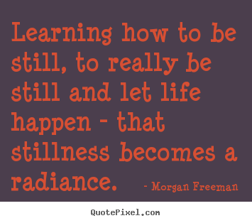Create graphic picture quote about life - Learning how to be still, to really be still and let life happen..