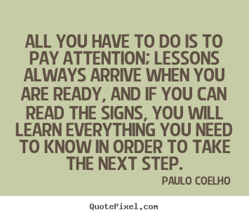 All you have to do is to pay attention; lessons always.. Paulo Coelho popular life quotes