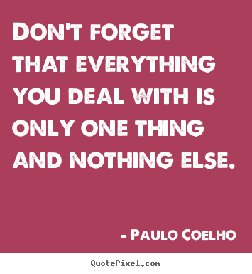 Life quotes - Don't forget that everything you deal with is only one thing and nothing..
