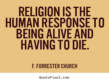 How to design photo quote about life - Religion is the human response to being alive..
