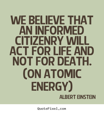 We believe that an informed citizenry will act for life and.. Albert Einstein popular life quotes