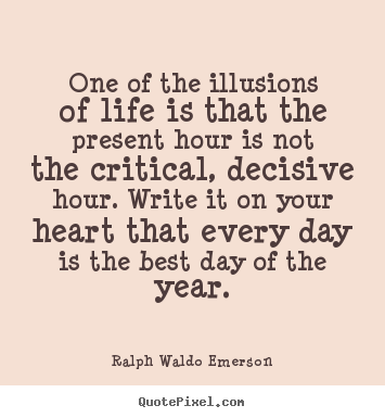 Life quote - One of the illusions of life is that the present hour is not the critical,..