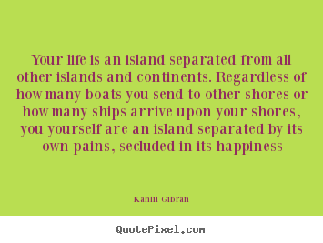 Quote about life - Your life is an island separated from all other islands..