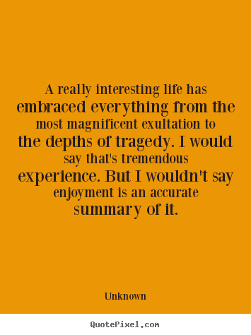 Life quotes - A really interesting life has embraced everything from..