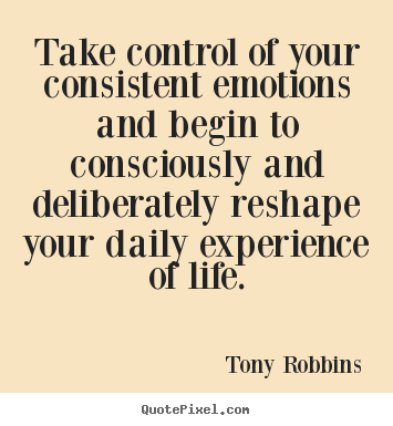 Tony Robbins picture quotes - Take control of your consistent emotions and begin to consciously.. - Life quotes