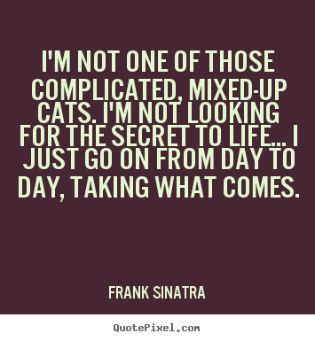 Quotes about life - I'm not one of those complicated, mixed-up cats. i'm not looking for the..