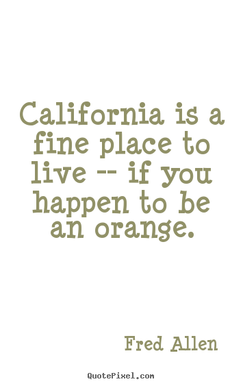 Life quote - California is a fine place to live -- if you happen to be an..