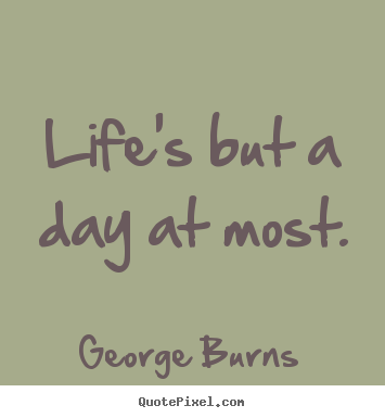 Sayings about life - Life's but a day at most.